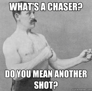 What's a chaser? Do you mean another shot?