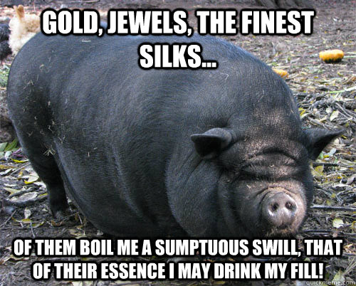 gold, jewels, the finest silks... of them boil me a sumptuous swill, that of their essence i may drink my fill!