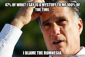 47% of what I say is a mystery to me 100% of the time. I blame the Romnesia.