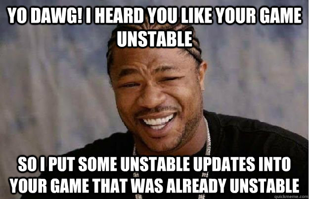 Yo Dawg! I heard you like your game unstable So I put some unstable updates into your game that was already unstable  Yo Dawg Hadoop