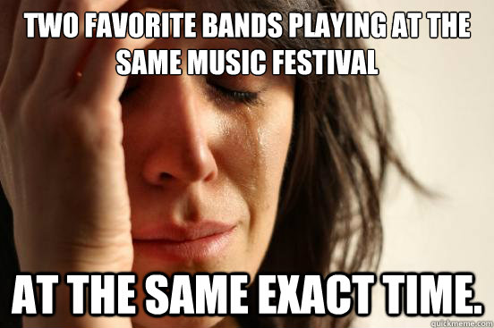Two favorite bands playing at the same music festival at the same exact time. - Two favorite bands playing at the same music festival at the same exact time.  First World Problems