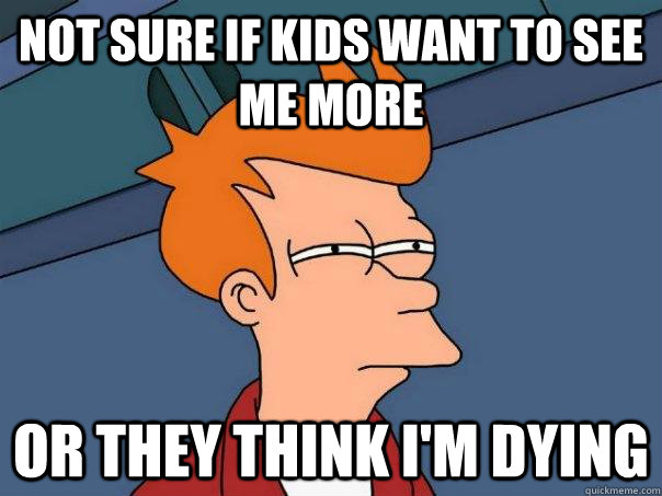 Not sure if kids want to see me more or they think i'm dying - Not sure if kids want to see me more or they think i'm dying  Futurama Fry