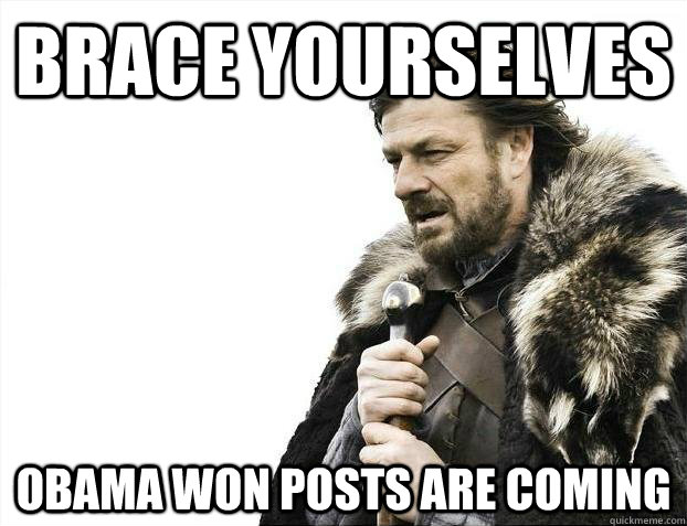 Brace yourselves Obama won posts are coming