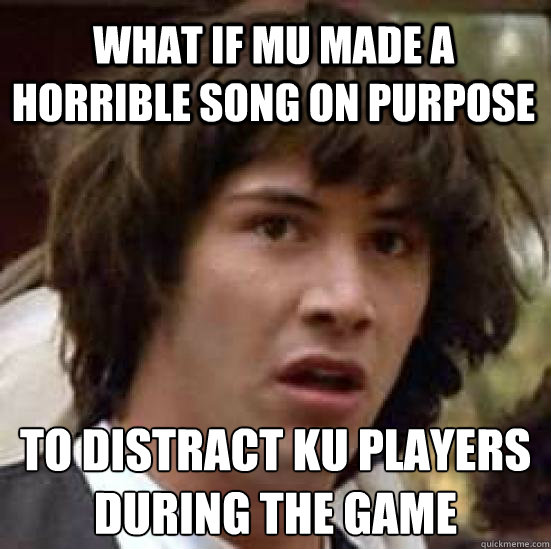 What if MU made a horrible song on purpose to distract ku players during the game  conspiracy keanu