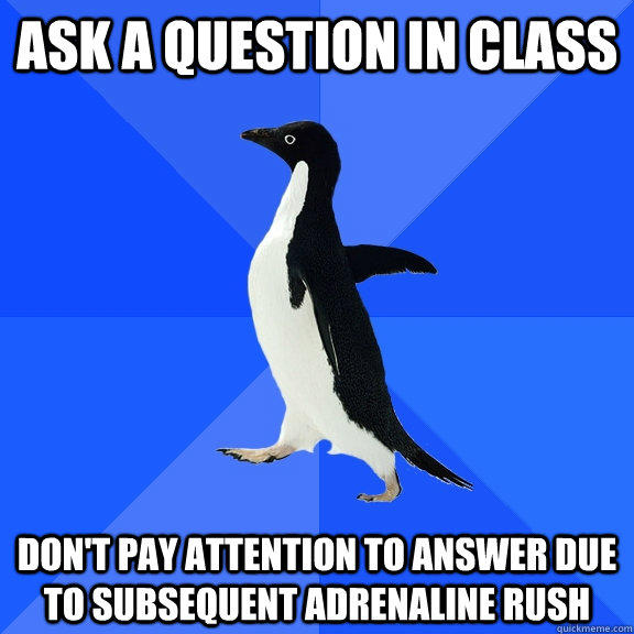 Ask a question in class don't pay attention to answer due to subsequent adrenaline rush - Ask a question in class don't pay attention to answer due to subsequent adrenaline rush  Socially Awkward Penguin