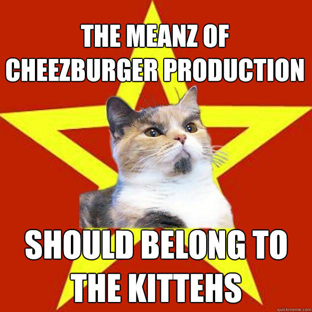 the meanz of cheezburger production should belong to the kittehs  Lenin Cat