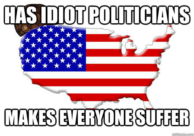has idiot politicians makes everyone suffer - has idiot politicians makes everyone suffer  Scumbag america