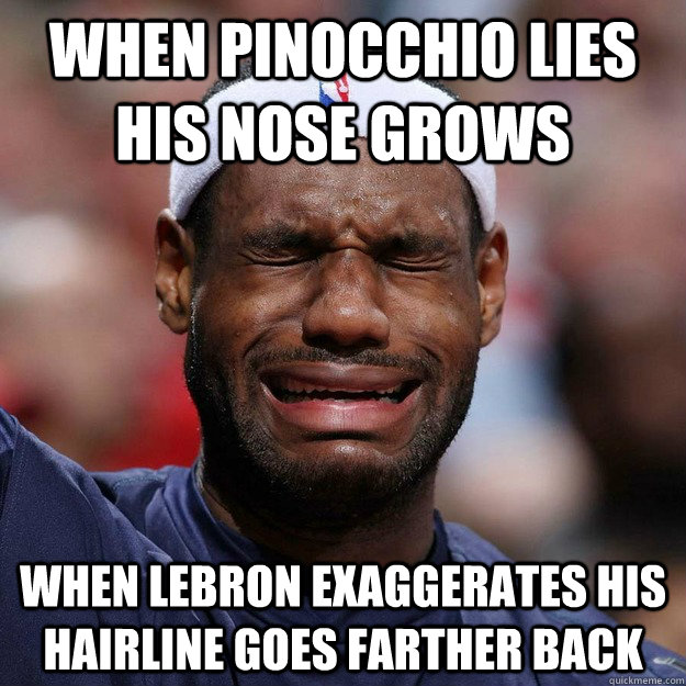 When Pinocchio lies his nose grows When LeBron exaggerates his hairline goes farther back - When Pinocchio lies his nose grows When LeBron exaggerates his hairline goes farther back  Lebron Crying