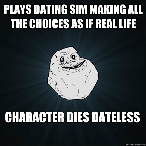 dating sim meme The dating sim is a type of game designed to set up goals, usually in the forms of schedules and stats corresponding to social skills, which must be achieved to discover a story focused entirely around the character development of the player's chosen girl/guy, get into his/her pants, or both.