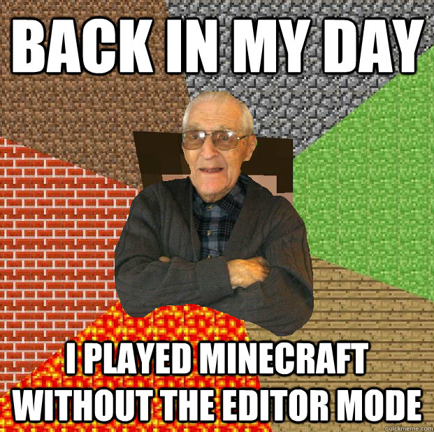 back in my day I played minecraft without the editor mode