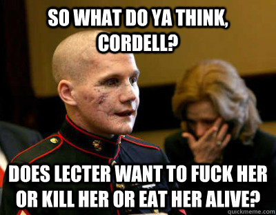So what do ya think, Cordell? Does Lecter want to fuck her or kill her or eat her alive? - So what do ya think, Cordell? Does Lecter want to fuck her or kill her or eat her alive?  Misc