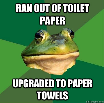 ran out of toilet paper upgraded to paper towels - ran out of toilet paper upgraded to paper towels  Foul Bachelor Frog