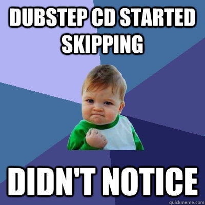 Dubstep CD started skipping Didn't Notice - Dubstep CD started skipping Didn't Notice  Success Kid