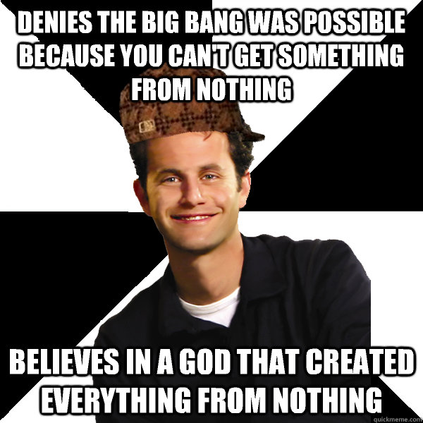 Denies the big bang was possible because you can't get something from nothing Believes in a god that created everything from nothing - Denies the big bang was possible because you can't get something from nothing Believes in a god that created everything from nothing  Scumbag Christian