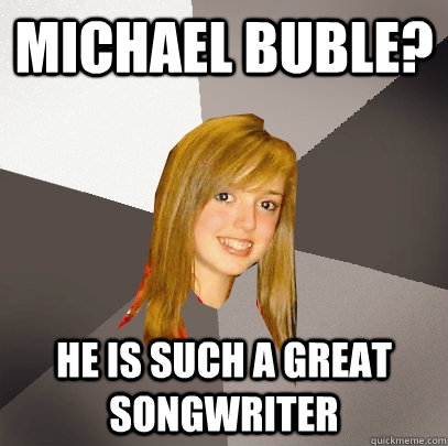 Michael Buble? He is such a great songwriter  Musically Oblivious 8th Grader
