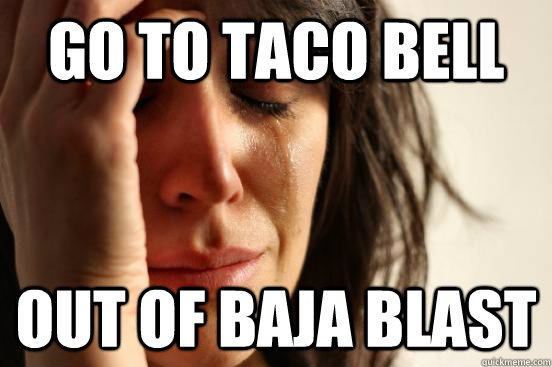 go to taco bell out of baja blast - go to taco bell out of baja blast  First World Problems