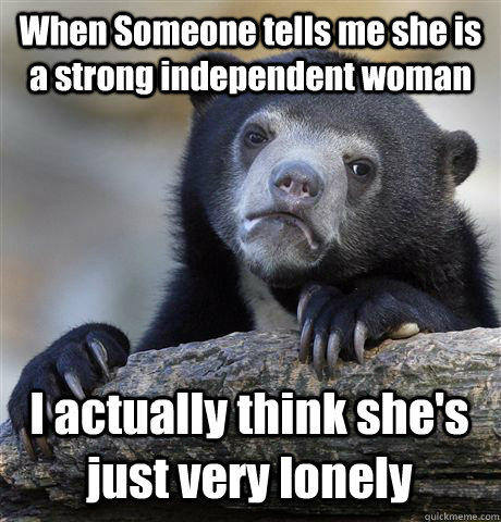 When Someone tells me she is a strong independent woman I actually think she's just very lonely - When Someone tells me she is a strong independent woman I actually think she's just very lonely  Confession Bear