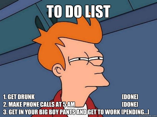 Funny To Do List Meme : To do list get drunk done make phone calls at am
