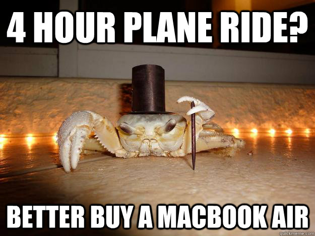 4 hour plane ride? Better buy a Macbook Air  Fancy Crab
