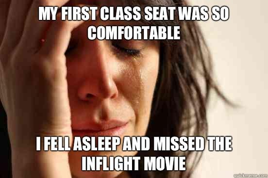 My first class seat was so comfortable I fell asleep and missed the inflight movie - My first class seat was so comfortable I fell asleep and missed the inflight movie  First World Problems