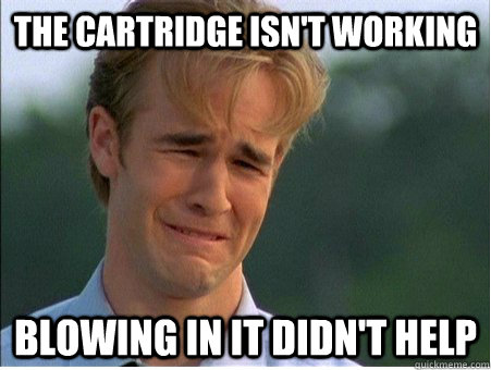 The cartridge isn't working Blowing in it didn't help - The cartridge isn't working Blowing in it didn't help  1990s Problems