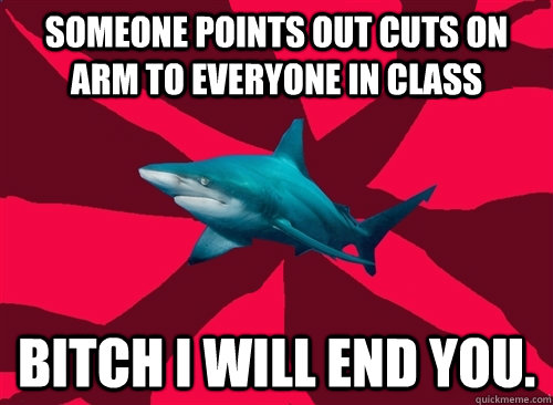Someone points out cuts on arm to everyone in class bitch i will end you.  Self-Injury Shark