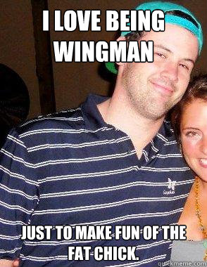 I love being wingman Just to make fun of the fat chick. - I love being wingman Just to make fun of the fat chick.  Frat Sam