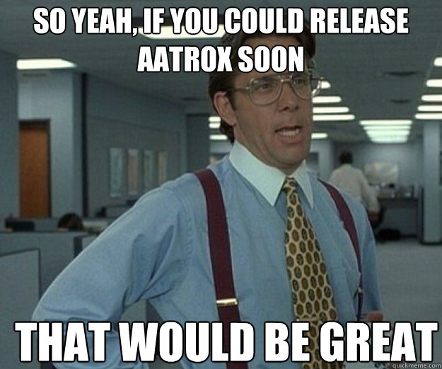 So yeah, if you could release aatrox soon THAT WOULD BE GREAT - So yeah, if you could release aatrox soon THAT WOULD BE GREAT  Misc