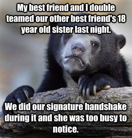 My best friend and I double teamed our other best friend's 18 year old sister last night. We did our signature handshake during it and she was too busy to notice.  - My best friend and I double teamed our other best friend's 18 year old sister last night. We did our signature handshake during it and she was too busy to notice.   Confession Bear