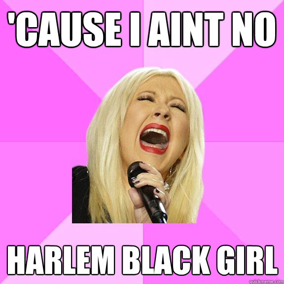 'cause i aint no harlem black girl - 'cause i aint no harlem black girl  Wrong Lyrics Christina