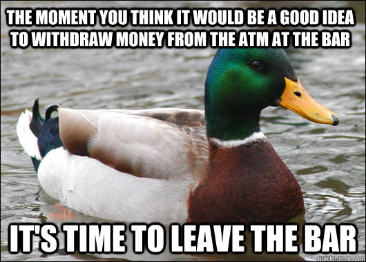 The moment you think it would be a good idea to withdraw money from the ATM at the bar It's time to leave the bar - The moment you think it would be a good idea to withdraw money from the ATM at the bar It's time to leave the bar  Actual Advice Mallard