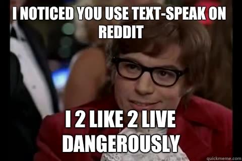 I noticed you use text-speak on reddit i 2 like 2 live dangerously  Dangerously - Austin Powers