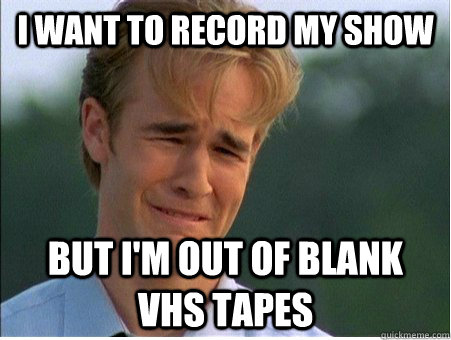 I want to record my show but I'm out of blank Vhs tapes - I want to record my show but I'm out of blank Vhs tapes  1990s Problems