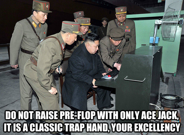 do not raise pre-flop with only ace jack, it is a classic trap hand, your excellency -  do not raise pre-flop with only ace jack, it is a classic trap hand, your excellency  kim jong un