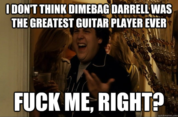 I don't think Dimebag darrell was the greatest guitar player ever Fuck Me, Right? - I don't think Dimebag darrell was the greatest guitar player ever Fuck Me, Right?  Fuck Me, Right
