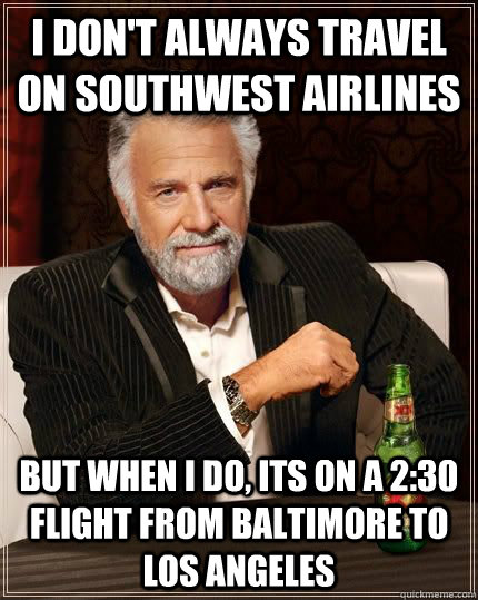 I don't always travel on southwest airlines but when I do, its on a 2:30 flight from baltimore to los angeles - I don't always travel on southwest airlines but when I do, its on a 2:30 flight from baltimore to los angeles  Most Interesting Man