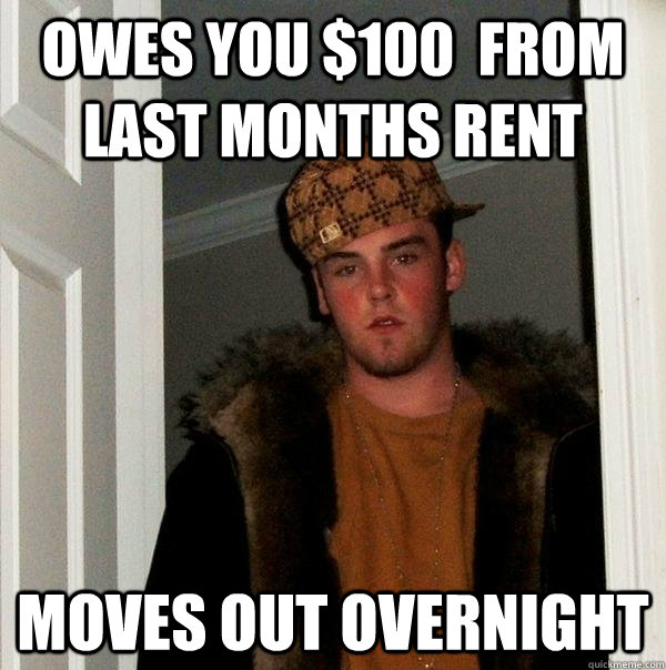 owes you $100  from last months rent moves out overnight - owes you $100  from last months rent moves out overnight  Scumbag Steve