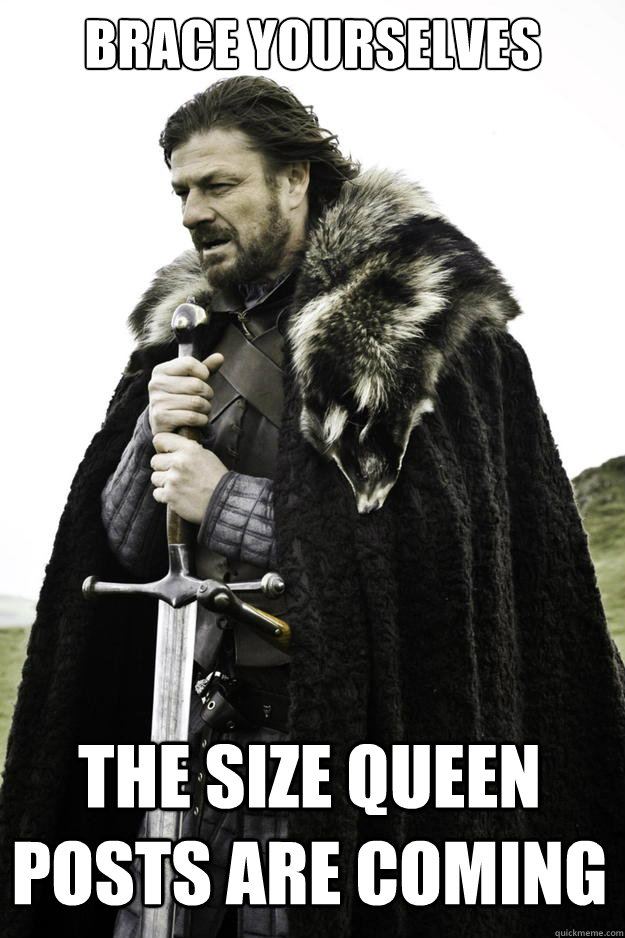Brace yourselves The size queen posts are coming - Brace yourselves The size queen posts are coming  Winter is coming