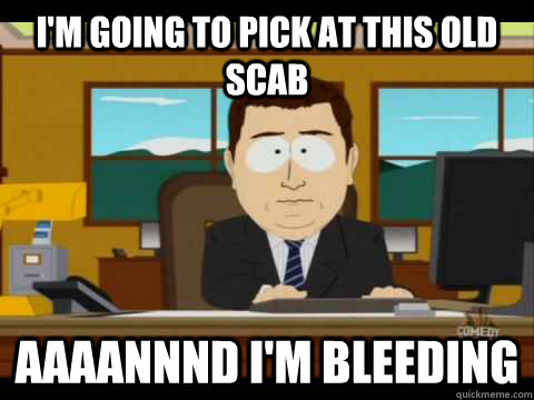 I'm going to pick at this old scab Aaaannnd I'm bleeding - I'm going to pick at this old scab Aaaannnd I'm bleeding  Aaand its gone