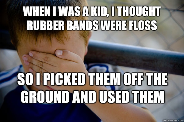 When I was a kid, I thought rubber bands were floss So I picked them off the ground and used them   Confession kid