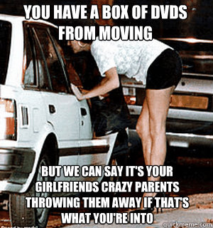You have a box of dvds from moving But we can say it's your girlfriends crazy parents throwing them away if that's what you're into - You have a box of dvds from moving But we can say it's your girlfriends crazy parents throwing them away if that's what you're into  Karma Whore