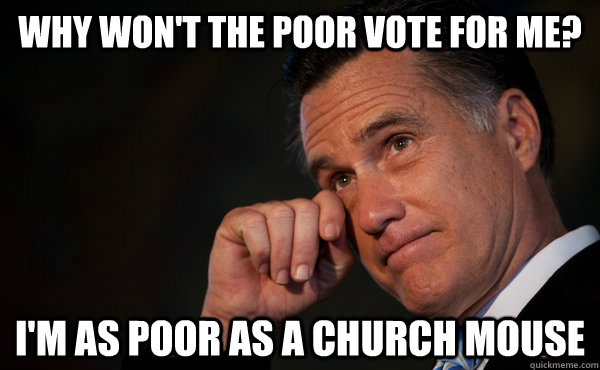Why won't the poor vote for me? I'm as poor as a church mouse - Why won't the poor vote for me? I'm as poor as a church mouse  Romney World Problems