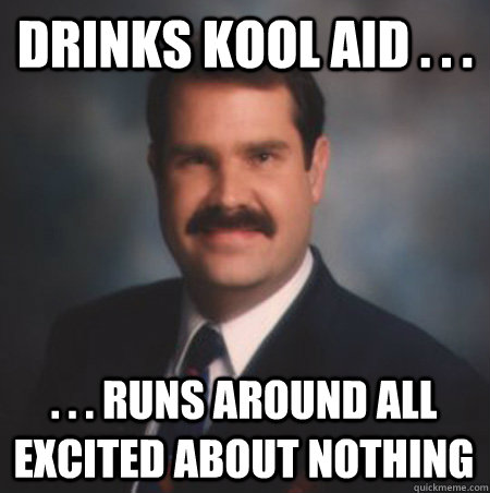 Drinks Kool Aid . . . . . . Runs around all excited about nothing  Scumbag Watts
