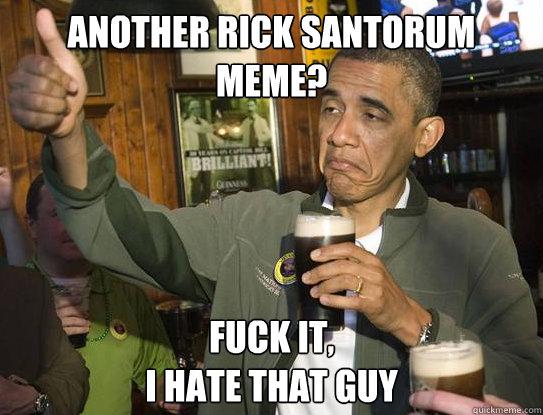 another rick santorum meme? Fuck it, I hate that guy