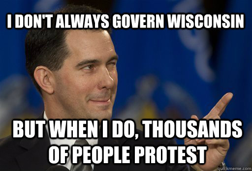 I don't always govern Wisconsin but when i do, thousands of people protest  Scott Walker