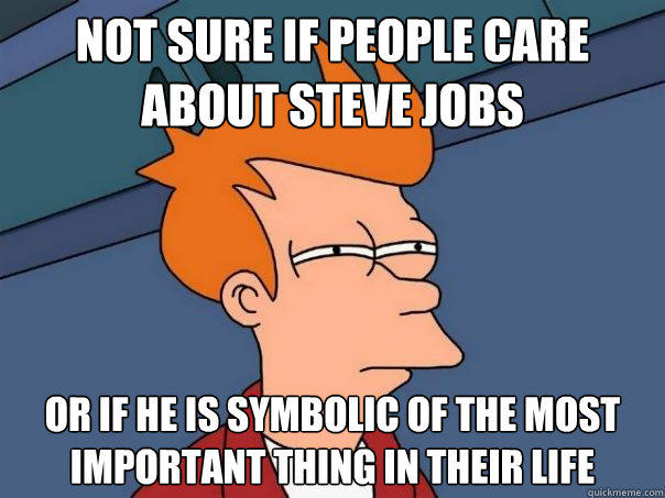 Not sure if people care about Steve Jobs or if he is symbolic of the most important thing in their life - Not sure if people care about Steve Jobs or if he is symbolic of the most important thing in their life  Futurama Fry
