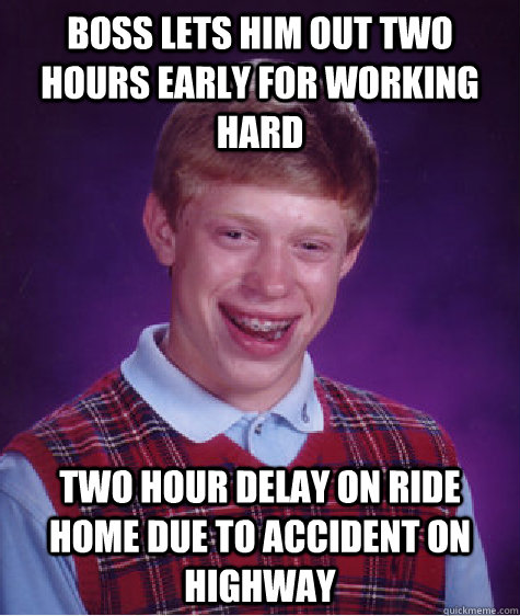 Boss lets him out two hours early for working hard two hour delay on ride home due to accident on highway - Boss lets him out two hours early for working hard two hour delay on ride home due to accident on highway  Bad Luck Brian