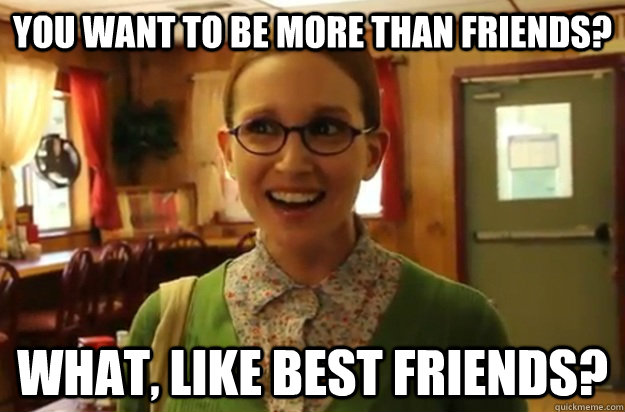 You want to be more than friends? What, like best friends?