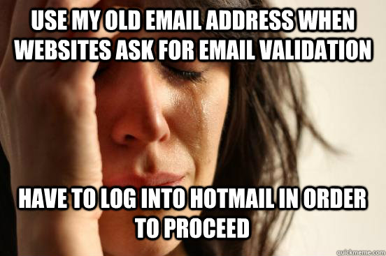 USe MY OLD EMAIL ADDRESS when websites ask for email validation HAVE TO LOG INTO HOTMAIL in order to proceed - USe MY OLD EMAIL ADDRESS when websites ask for email validation HAVE TO LOG INTO HOTMAIL in order to proceed  First World Problems
