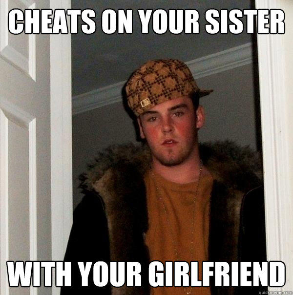 Cheats on your sister With your girlfriend - Cheats on your sister With your girlfriend  Scumbag Steve